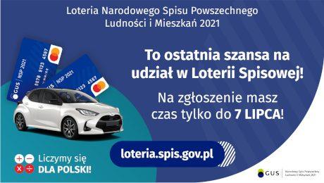 Na grafice jest napis: Loteria Narodowego Spisu Powszechnego Ludności i Mieszkań 2021.To ostatnia szansa na udział w Loterii Spisowej! Na zgłoszenie masz czas tylko do 7 lipca! Po lewej stronie widać samochód i dwie karty przedpłacone. Na dole grafiki są cztery małe koła ze znakami dodawania, odejmowania, mnożenia i dzielenia, obok nich napis: Liczymy się dla Polski! Po środku jest adres strony internetowej: loteria.spis.gov.pl. W prawym dolnym rogu jest logotyp spisu: dwa nachodzące na siebie pionowo koła, GUS, pionowa kreska, Narodowy Spis Powszechny Ludności i Mieszkań 2021.