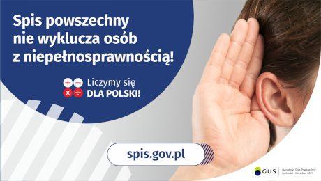 Na górze grafiki jest napis: Spis powszechny nie wyklucza osób z niepełnosprawnością! Poniżej umieszczone są cztery małe koła ze znakami dodawania, odejmowania, mnożenia i dzielenia, obok nich napis: Liczymy się dla Polski! Po prawej stronie grafiki widać dłoń przyłożoną do ucha. Na dole grafiki jest adres strony internetowej: spis.gov.pl. Obok jest logotyp spisu: dwa nachodzące na siebie pionowo koła, GUS, pionowa kreska, Narodowy Spis Powszechny Ludności i Mieszkań 2021.